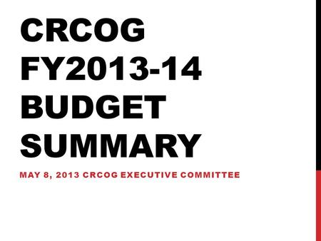 CRCOG FY2013-14 BUDGET SUMMARY MAY 8, 2013 CRCOG EXECUTIVE COMMITTEE.
