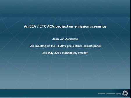 European Environment Agency An EEA / ETC ACM project on emission scenarios John van Aardenne 7th meeting of the TFEIP's projections expert panel 2nd May.