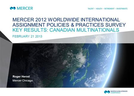 MERCER 2012 WORLDWIDE INTERNATIONAL ASSIGNMENT POLICIES & PRACTICES SURVEY KEY RESULTS: CANADIAN MULTINATIONALS FEBRUARY 21 2013 Roger Herod Mercer Chicago.