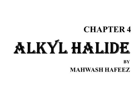 CHAPTER 4 ALKYL HALIDE BY MAHWASH HAFEEZ. Alkyl Halides Alkyl halides have the general formula R-X R is alkyl group (functional group) and X is the halogen.
