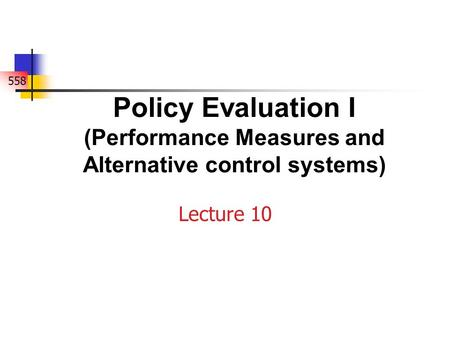 558 Policy Evaluation I (Performance Measures and Alternative control systems) Lecture 10.