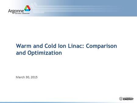 Warm and Cold Ion Linac: Comparison and Optimization March 30, 2015.
