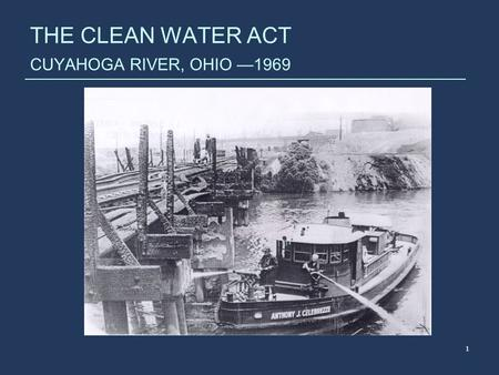 1 THE CLEAN WATER ACT CUYAHOGA RIVER, OHIO —1969.