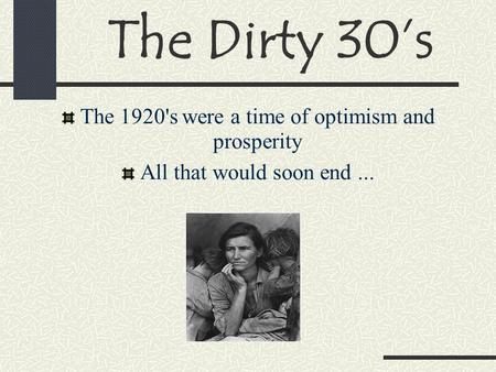 The Dirty 30's The 1920's were a time of optimism and prosperity All that would soon end...