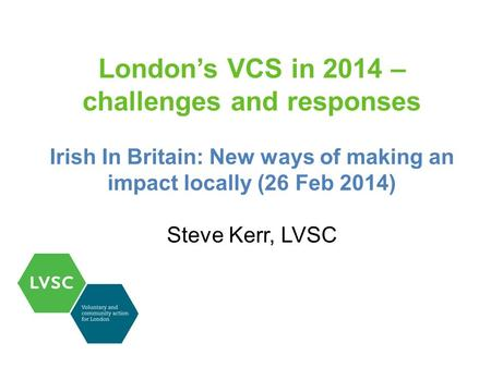 London's VCS in 2014 – challenges and responses Irish In Britain: New ways of making an impact locally (26 Feb 2014) Steve Kerr, LVSC.