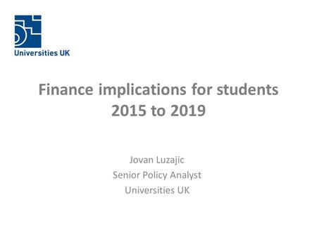 Finance implications for students 2015 to 2019 Jovan Luzajic Senior Policy Analyst Universities UK.