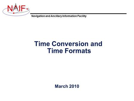 Navigation and Ancillary Information Facility NIF Time Conversion and Time Formats March 2010.