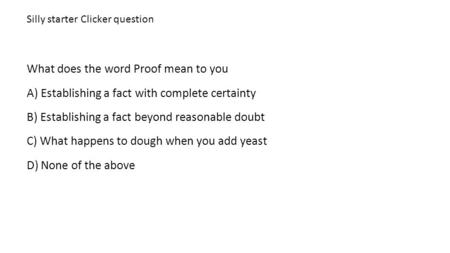Silly starter Clicker question What does the word Proof mean to you A) Establishing a fact with complete certainty B) Establishing a fact beyond reasonable.