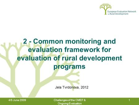 4/5 June 2009Challenges of the CMEF & Ongoing Evaluation 1 2 - Common monitoring and evaluation framework for evaluation of rural development programs.