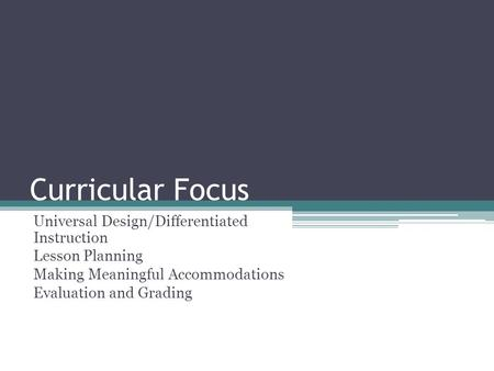 Curricular Focus Universal Design/Differentiated Instruction Lesson Planning Making Meaningful Accommodations Evaluation and Grading.