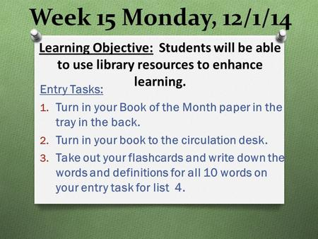 Week 15 Monday, 12/1/14 Entry Tasks: 1. Turn in your Book of the Month paper in the tray in the back. 2. Turn in your book to the circulation desk. 3.
