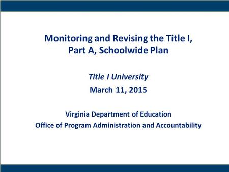 1 Monitoring and Revising the Title I, Part A, Schoolwide Plan Title I University March 11, 2015 Virginia Department of Education Office of Program Administration.