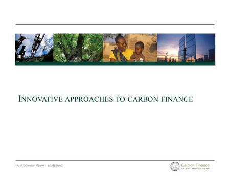 H OST C OUNTRY C OMMITTEE M EETING I NNOVATIVE APPROACHES TO CARBON FINANCE.