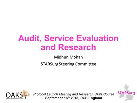 Audit, Service Evaluation and Research Midhun Mohan STARSurg Steering Committee Protocol Launch Meeting and Research Skills Course September 16 th 2015,