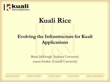 Kuali Rice Evolving the Infrastructure for Kuali Applications Brian McGough (Indiana University) Aaron Godert (Cornell University)