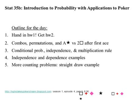 Stat 35b: Introduction to Probability with Applications to Poker Outline for the day: 1.Hand in hw1! Get hw2. 2.Combos, permutations, and A  vs 2  after.