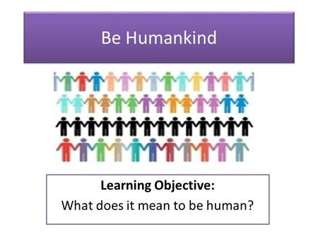 Be Humankind Learning Objective: What does it mean to be human?