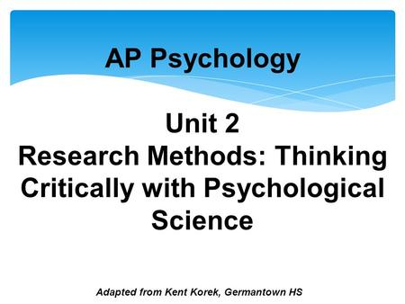 Adapted from Kent Korek, Germantown HS AP Psychology Unit 2 Research Methods: Thinking Critically with Psychological Science.