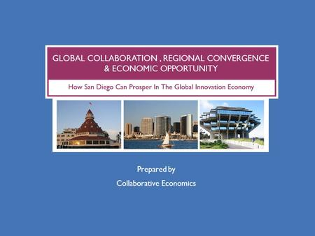 Prepared by Collaborative Economics. EXECUTIVE SUMMARY  San Diego is participating in a new global innovation economy  San Diego's global reach has.