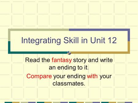 Integrating Skill in Unit 12 Read the fantasy story and write an ending to it. Compare your ending with your classmates.