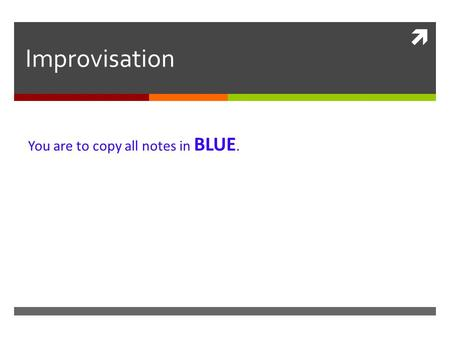  Improvisation You are to copy all notes in BLUE.