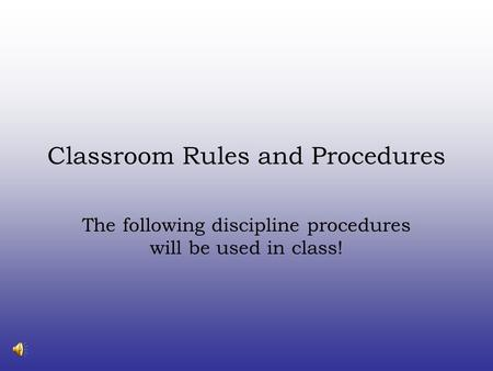 Classroom Rules and Procedures The following discipline procedures will be used in class!