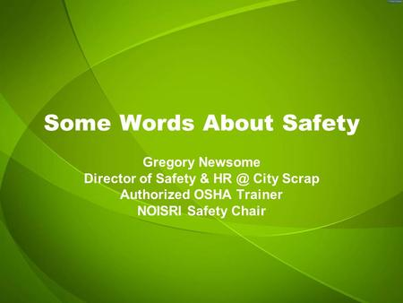 Some Words About Safety Gregory Newsome Director of Safety & City Scrap Authorized OSHA Trainer NOISRI Safety Chair.