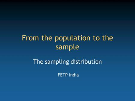 From the population to the sample The sampling distribution FETP India.