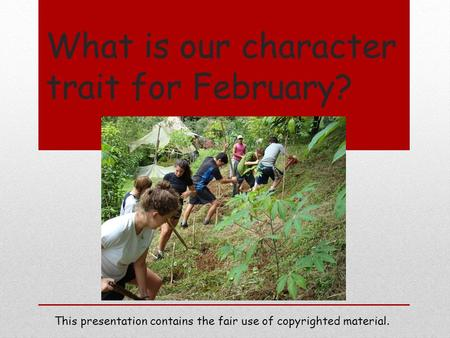 What is our character trait for February? This presentation contains the fair use of copyrighted material.