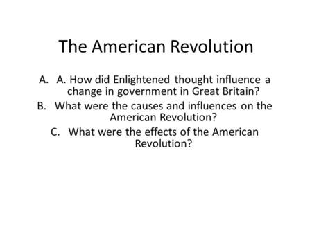 The American Revolution A.A. How did Enlightened thought influence a change in government in Great Britain? B.What were the causes and influences on the.
