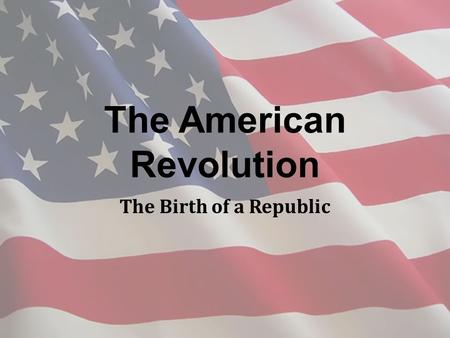 The American Revolution The Birth of a Republic. Britain and Its American Colonies New sense of identity growing among the colonies Britain's mercantilist.