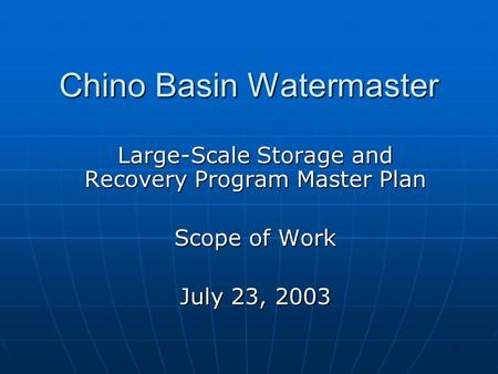 Chino Basin Watermaster Large-Scale Storage and Recovery Program Master Plan Scope of Work July 23, 2003.