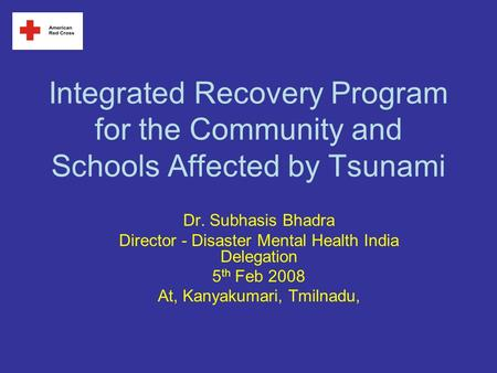 Integrated Recovery Program for the Community and Schools Affected by Tsunami Dr. Subhasis Bhadra Director - Disaster Mental Health India Delegation 5.