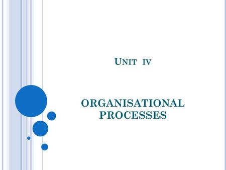 U NIT IV ORGANISATIONAL PROCESSES. DEFINITION OF ORGANISATIONAL PROCESS A process is a series of connected steps or actions with a beginning and an end.