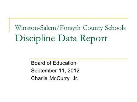 Winston-Salem/Forsyth County Schools Discipline Data Report Board of Education September 11, 2012 Charlie McCurry, Jr.