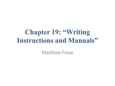 "Chapter 19: ""Writing Instructions and Manuals"" Matthew Frase."