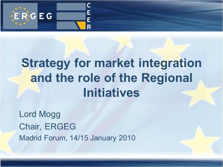 Lord Mogg Chair, ERGEG Madrid Forum, 14/15 January 2010 Strategy for market integration and the role of the Regional Initiatives.