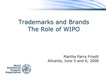 World Intellectual Property Organization Trademarks and Brands The Role of WIPO Martha Parra Friedli Alicante, June 5 and 6, 2008.