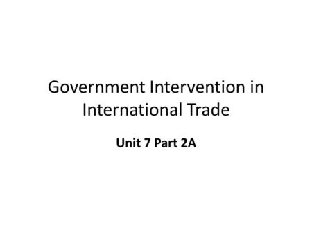 Government Intervention in International Trade Unit 7 Part 2A.