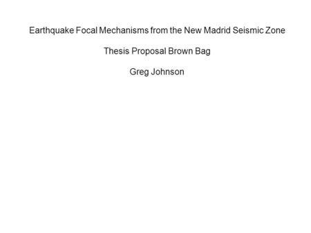 Earthquake Focal Mechanisms from the New Madrid Seismic Zone Thesis Proposal Brown Bag Greg Johnson.