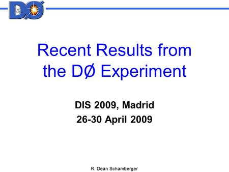 R. Dean Schamberger Recent Results from the D Ø Experiment DIS 2009, Madrid 26-30 April 2009.