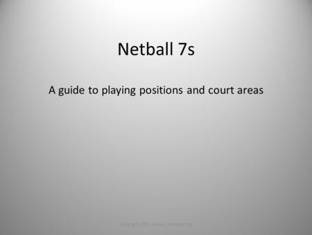 copyright 2015 Franc Concepts Ltd Netball 7s A guide to playing positions and court areas.