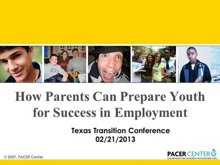 © 2007, PACER Center How Parents Can Prepare Youth for Success in Employment Texas Transition Conference 02/21/2013.