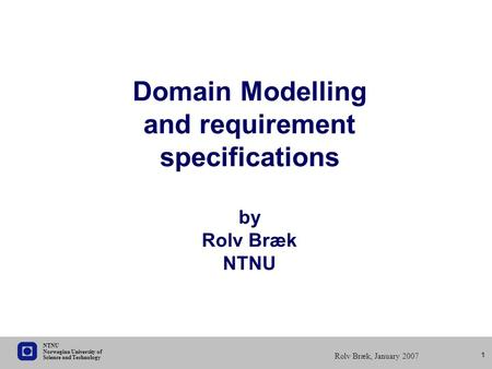 Science and Technology Norwegian University of NTNU Rolv Bræk, January 2007 1 Domain Modelling and requirement specifications by Rolv Bræk NTNU.