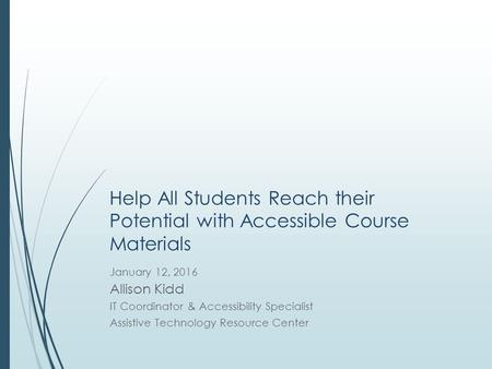 Help All Students Reach their Potential with Accessible Course Materials January 12, 2016 Allison Kidd IT Coordinator & Accessibility Specialist Assistive.