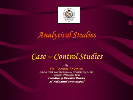 Analytical Studies Case – Control Studies By Dr. Sameh Zaytoun (MBBch, DPH, DM, FRCP(Manch), DTM&H(UK),Dr.PH) University of Alexandria - Egypt Consultant.