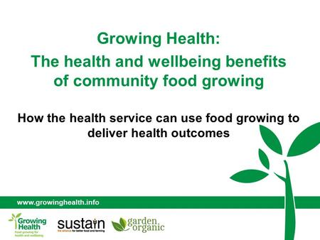 Www.growinghealth.info Growing Health: The health and wellbeing benefits of community food growing How the health service can use food growing to deliver.