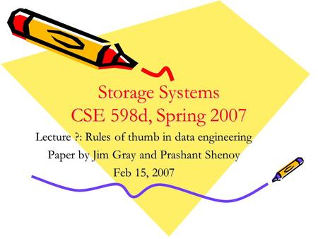 Storage Systems CSE 598d, Spring 2007 Lecture ?: Rules of thumb in data engineering Paper by Jim Gray and Prashant Shenoy Feb 15, 2007.