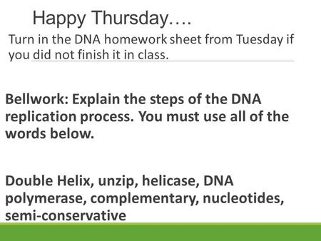 Happy Thursday…. Turn in the DNA homework sheet from Tuesday if you did not finish it in class. Bellwork: Explain the steps of the DNA replication.
