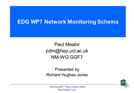NMWG GGF7 Tokyo March 2003 Paul Mealor UCL EDG WP7 Network Monitoring Schema Paul Mealor NM-WG GGF7 Presented by Richard Hughes-Jones.
